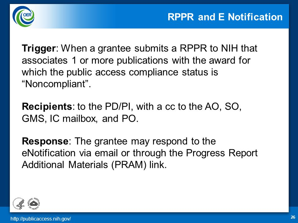 http://publicaccess.nih.gov/ RPPR and E Notification 26 Trigger: When a grantee submits a RPPR to NIH that associates 1 or more publications with the award for which the public access compliance status is Noncompliant .