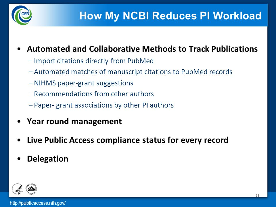 http://publicaccess.nih.gov/ How My NCBI Reduces PI Workload Automated and Collaborative Methods to Track Publications –Import citations directly from PubMed –Automated matches of manuscript citations to PubMed records –NIHMS paper-grant suggestions –Recommendations from other authors –Paper- grant associations by other PI authors Year round management Live Public Access compliance status for every record Delegation 38