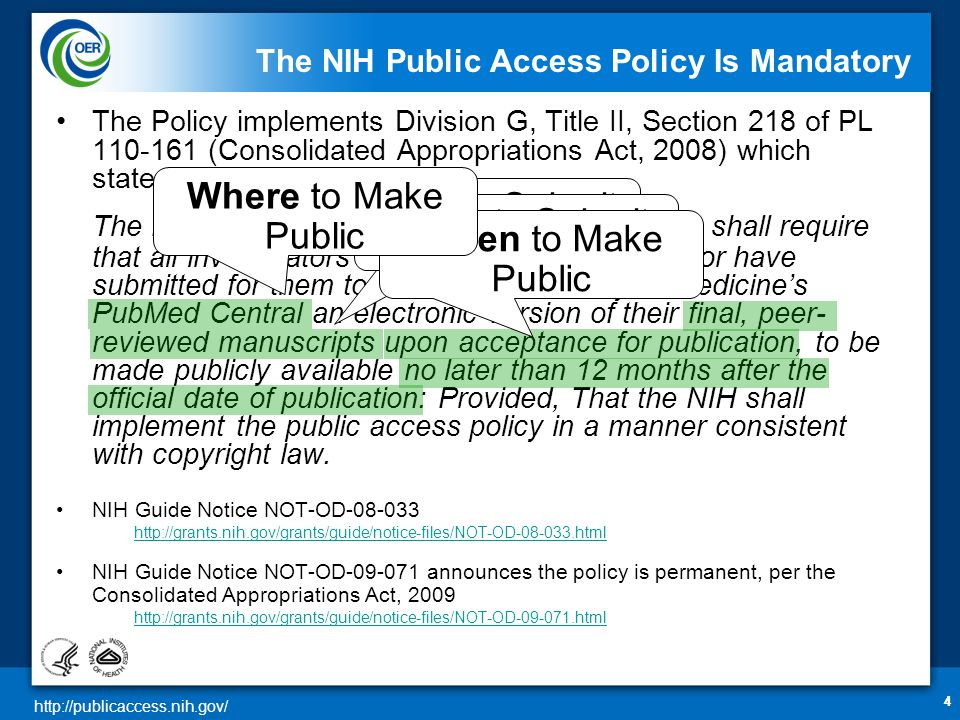 http://publicaccess.nih.gov/ 444 The NIH Public Access Policy Is Mandatory The Policy implements Division G, Title II, Section 218 of PL 110-161 (Consolidated Appropriations Act, 2008) which states: The Director of the National Institutes of Health shall require that all investigators funded by the NIH submit or have submitted for them to the National Library of Medicine's PubMed Central an electronic version of their final, peer- reviewed manuscripts upon acceptance for publication, to be made publicly available no later than 12 months after the official date of publication: Provided, That the NIH shall implement the public access policy in a manner consistent with copyright law.