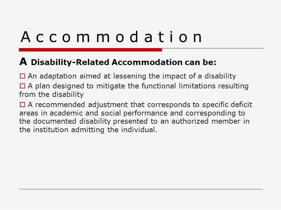 A c c o m m o d a t i o n A Disability-Related Accommodation can be:  An adaptation aimed at lessening the impact of a disability  A plan designed to mitigate the functional limitations resulting from the disability  A recommended adjustment that corresponds to specific deficit areas in academic and social performance and corresponding to the documented disability presented to an authorized member in the institution admitting the individual.