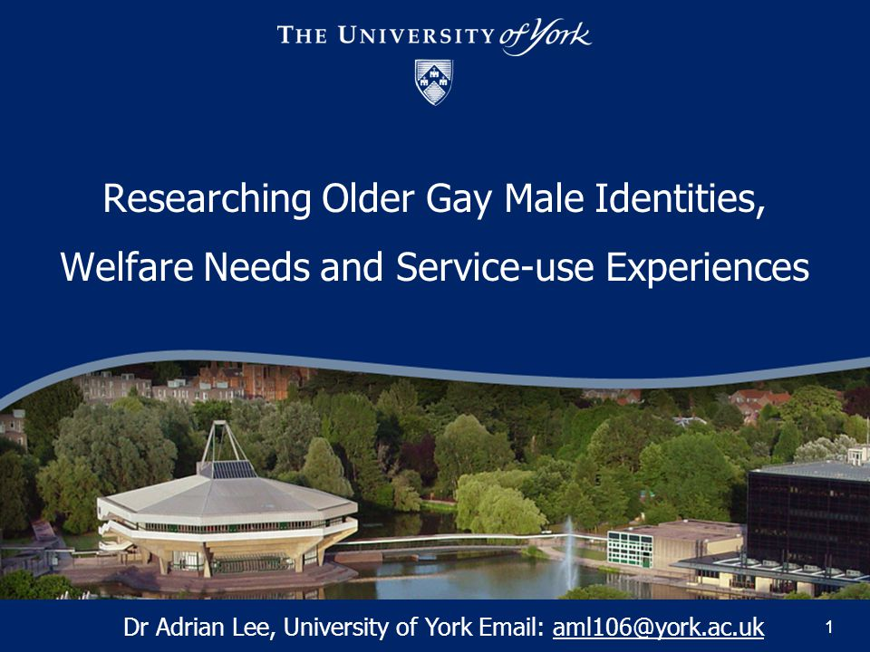 11 Researching Older Gay Male Identities, Welfare Needs and Service-use Experiences Dr Adrian Lee, University of York Email: aml106@york.ac.uk