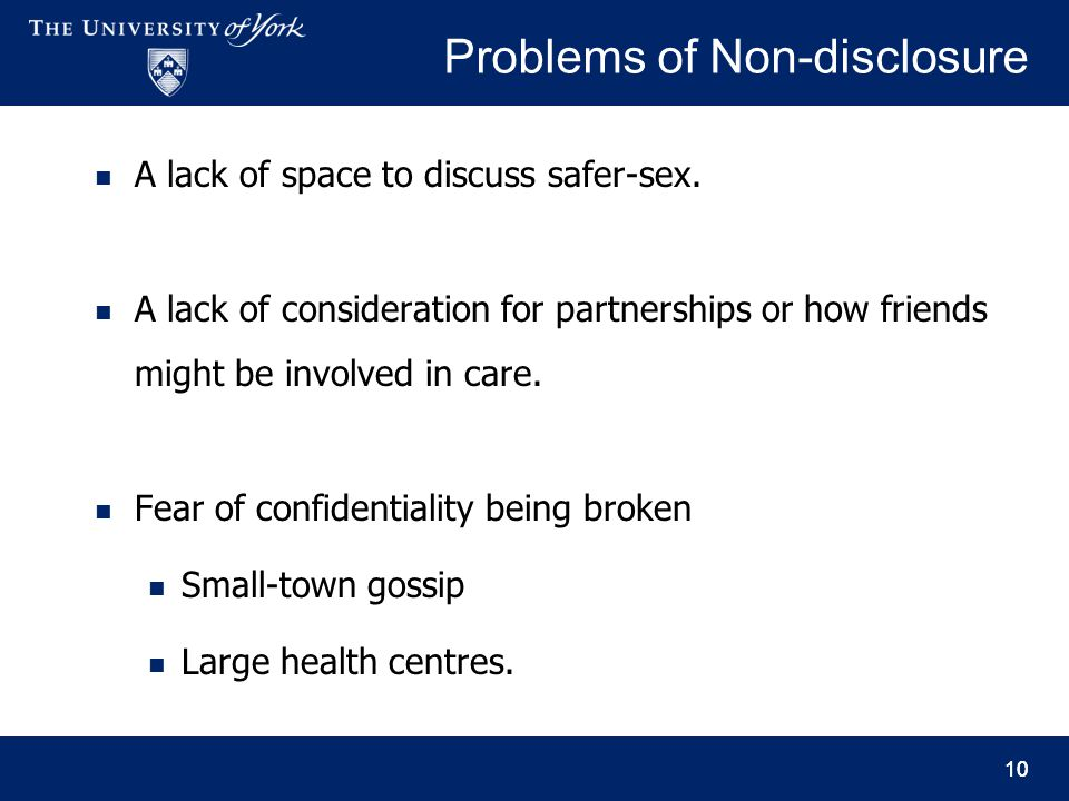10 Problems of Non-disclosure A lack of space to discuss safer-sex. A lack of consideration for partnerships or how friends might be involved in care.