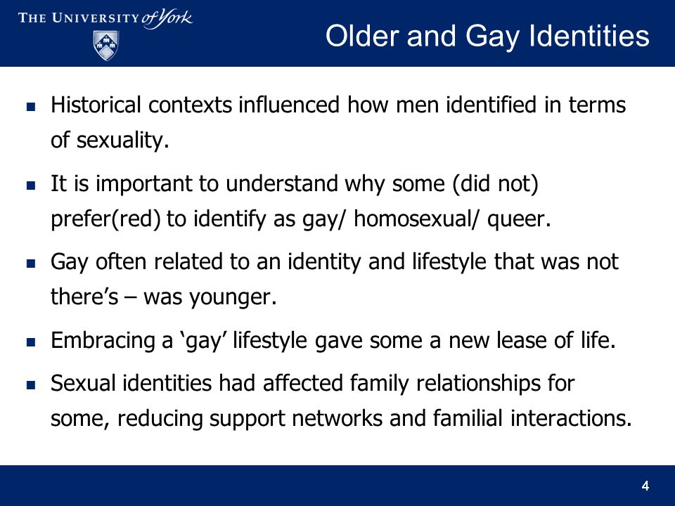 4 Older and Gay Identities Historical contexts influenced how men identified in terms of sexuality. It is important to understand why some (did not) p
