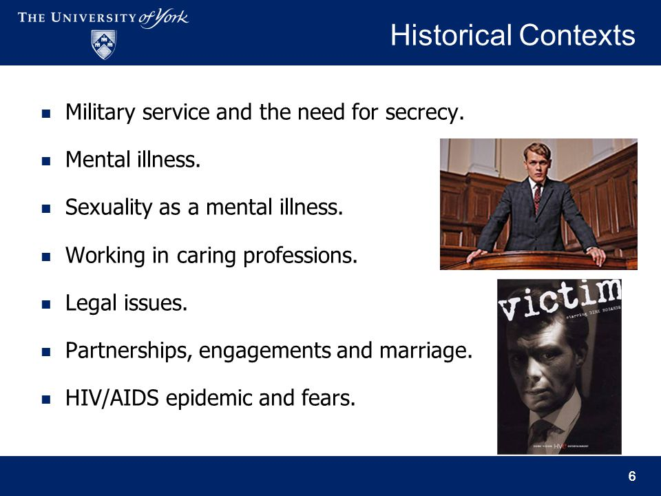 66 Historical Contexts Military service and the need for secrecy. Mental illness. Sexuality as a mental illness. Working in caring professions. Legal