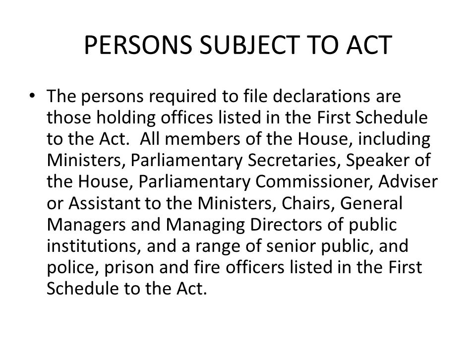PERSONS SUBJECT TO ACT The persons required to file declarations are those holding offices listed in the First Schedule to the Act. All members of the