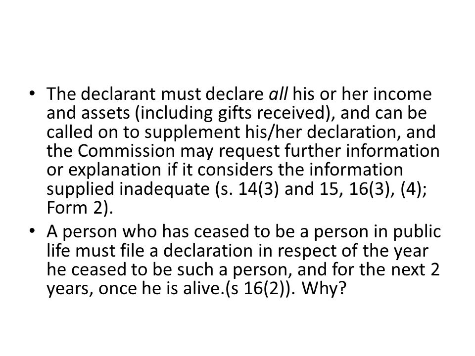 The declarant must declare all his or her income and assets (including gifts received), and can be called on to supplement his/her declaration, and th