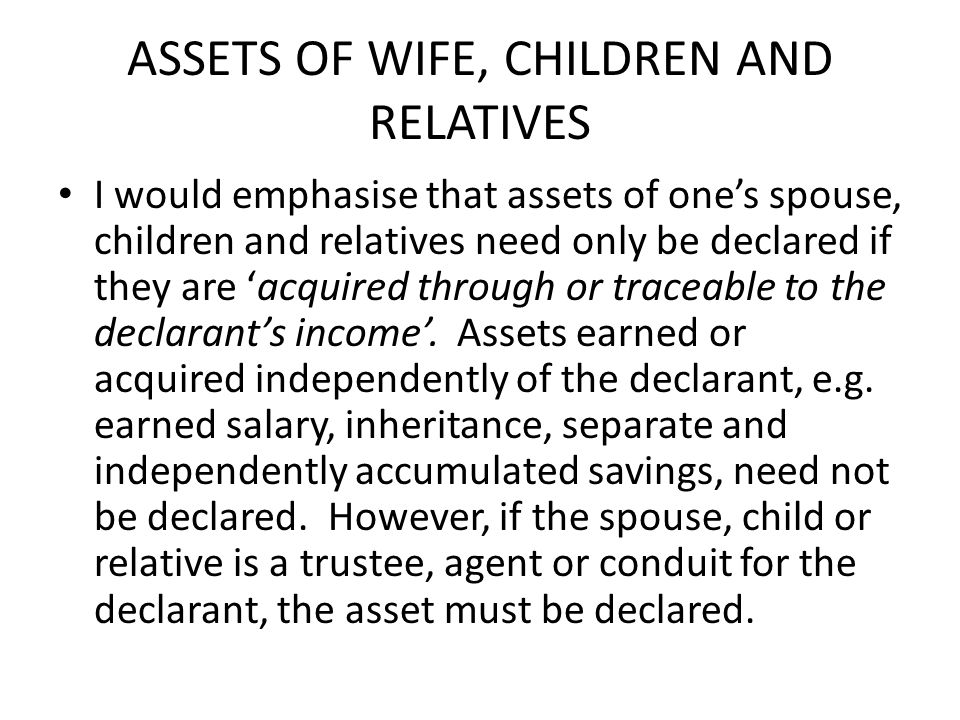 ASSETS OF WIFE, CHILDREN AND RELATIVES I would emphasise that assets of one's spouse, children and relatives need only be declared if they are 'acquir