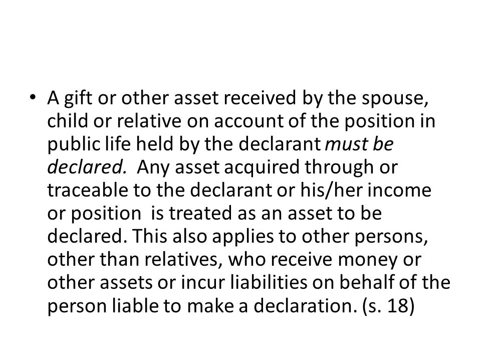 A gift or other asset received by the spouse, child or relative on account of the position in public life held by the declarant must be declared. Any