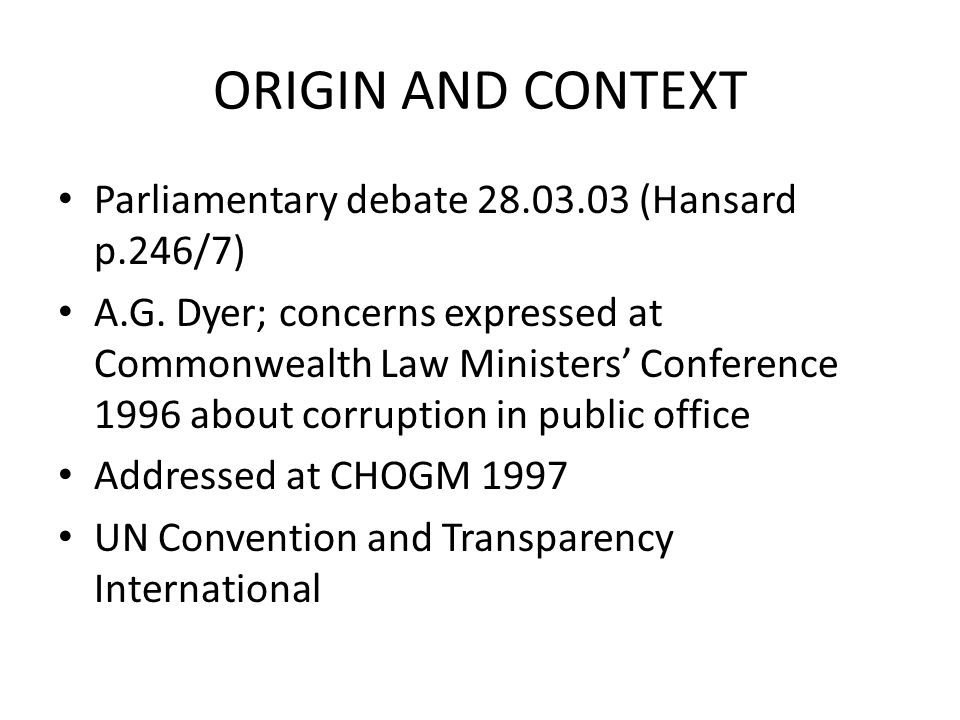 ORIGIN AND CONTEXT Parliamentary debate 28.03.03 (Hansard p.246/7) A.G. Dyer; concerns expressed at Commonwealth Law Ministers' Conference 1996 about