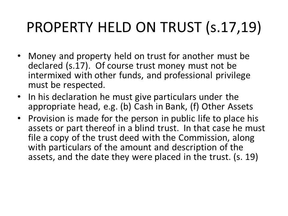 PROPERTY HELD ON TRUST (s.17,19) Money and property held on trust for another must be declared (s.17). Of course trust money must not be intermixed wi