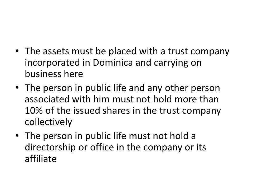The assets must be placed with a trust company incorporated in Dominica and carrying on business here The person in public life and any other person a