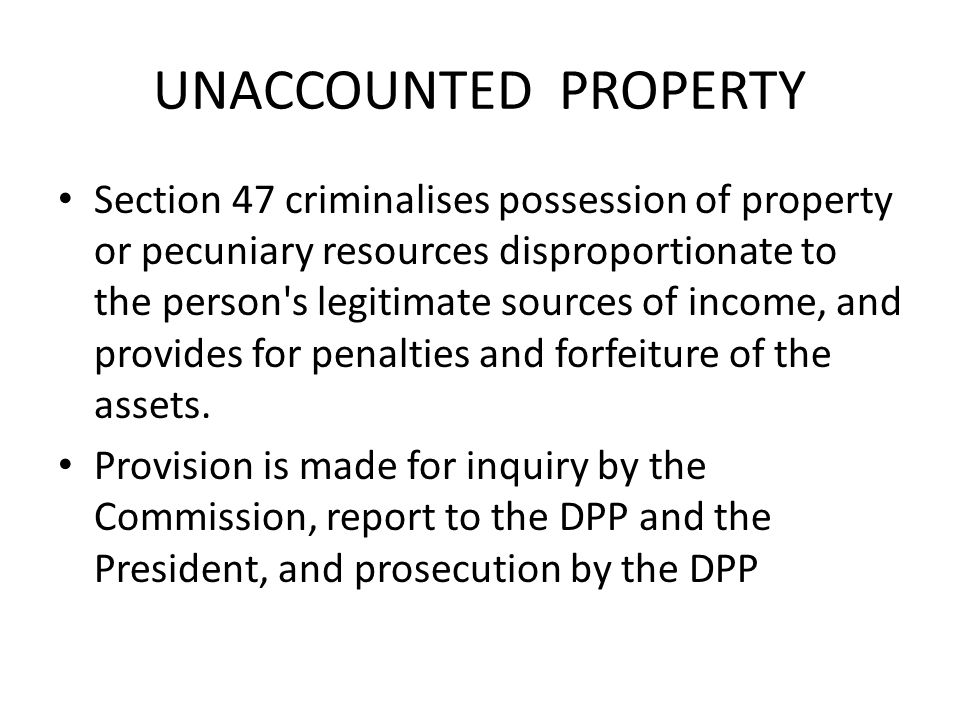 UNACCOUNTED PROPERTY Section 47 criminalises possession of property or pecuniary resources disproportionate to the person's legitimate sources of inco