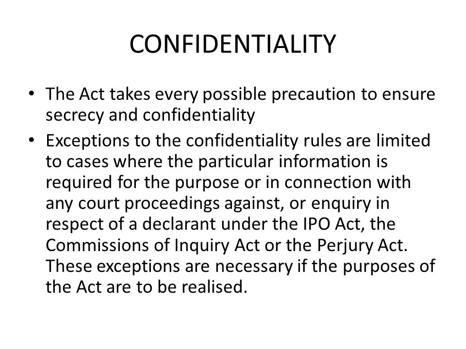 CONFIDENTIALITY The Act takes every possible precaution to ensure secrecy and confidentiality Exceptions to the confidentiality rules are limited to c