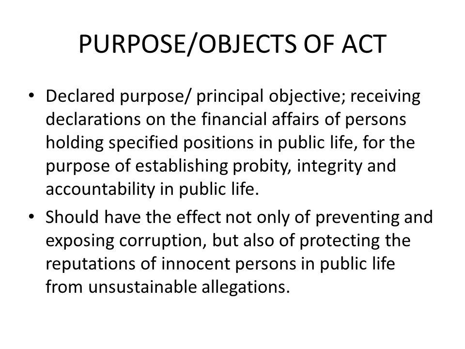PURPOSE/OBJECTS OF ACT Declared purpose/ principal objective; receiving declarations on the financial affairs of persons holding specified positions i