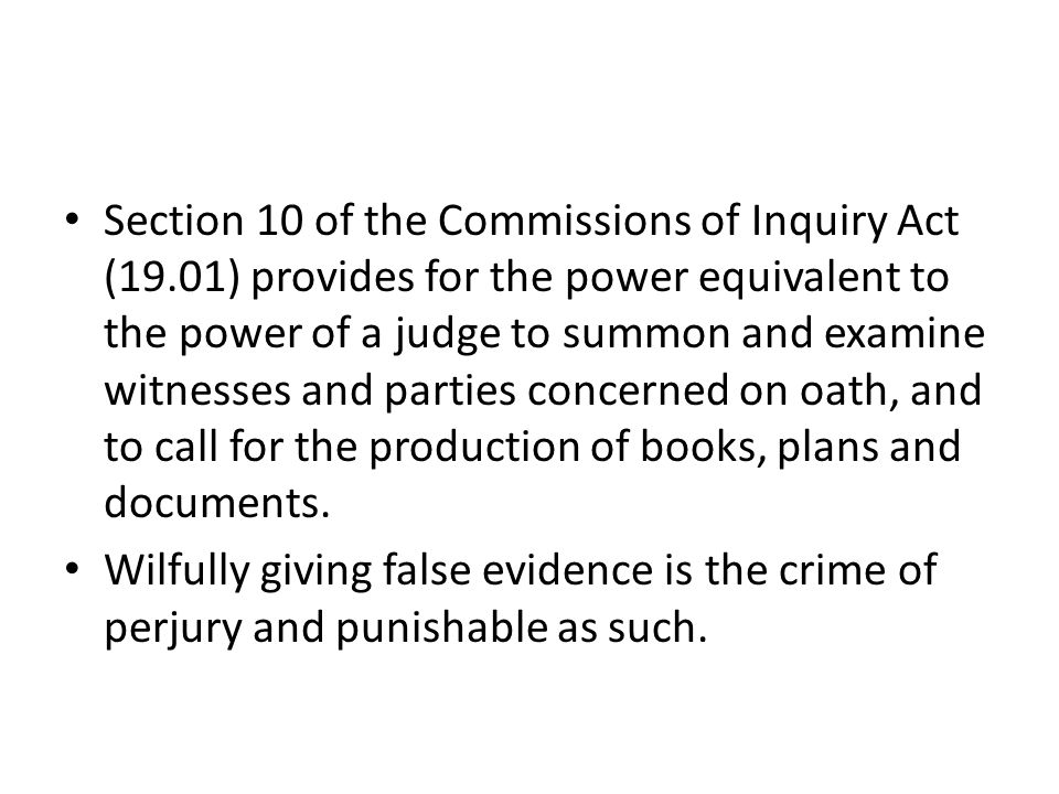 Section 10 of the Commissions of Inquiry Act (19.01) provides for the power equivalent to the power of a judge to summon and examine witnesses and par