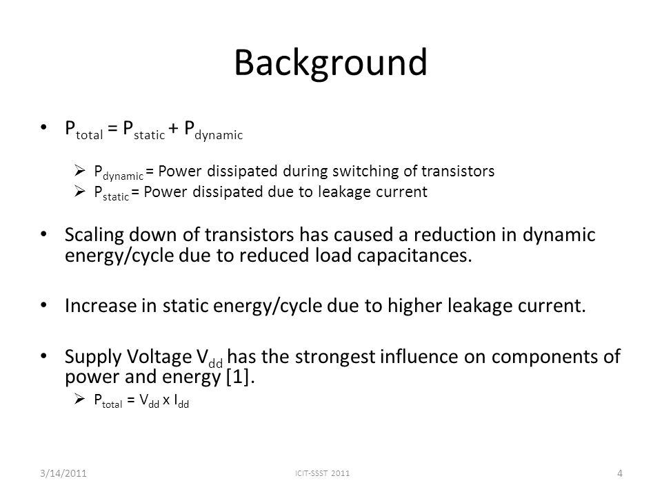 Background P total = P static + P dynamic  P dynamic = Power dissipated during switching of transistors  P static = Power dissipated due to leakage current Scaling down of transistors has caused a reduction in dynamic energy/cycle due to reduced load capacitances.