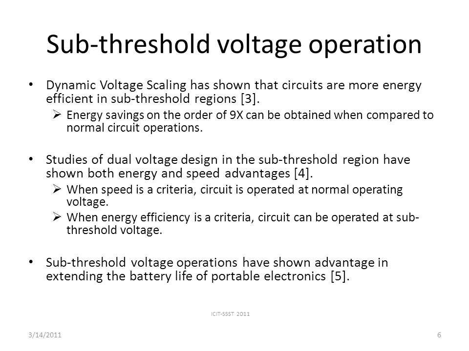 Sub-threshold voltage operation Dynamic Voltage Scaling has shown that circuits are more energy efficient in sub-threshold regions [3].
