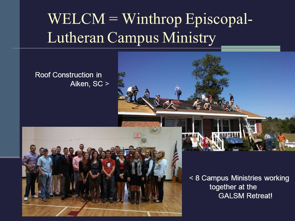WELCM = Winthrop Episcopal- Lutheran Campus Ministry Roof Construction in Aiken, SC > < 8 Campus Ministries working together at the GALSM Retreat!