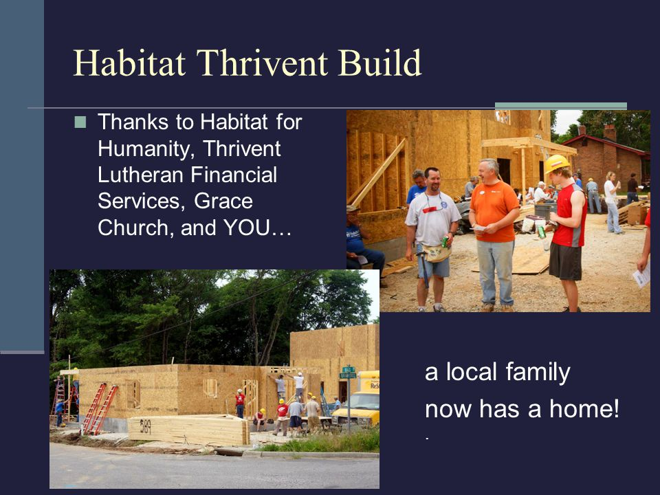 Habitat Thrivent Build Thanks to Habitat for Humanity, Thrivent Lutheran Financial Services, Grace Church, and YOU… a local family now has a home!.