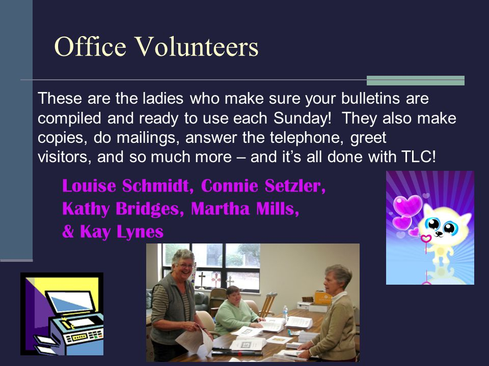 Office Volunteers These are the ladies who make sure your bulletins are compiled and ready to use each Sunday.