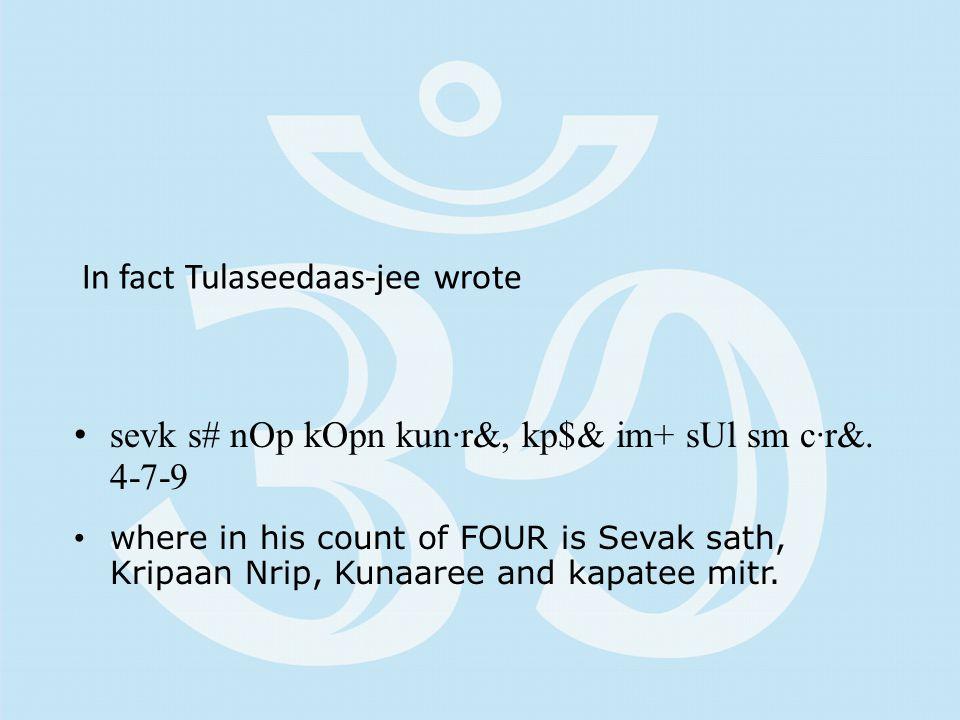 In fact Tulaseedaas-jee wrote sevk s# nOp kOpn kun·r&, kp$& im+ sUl sm c·r&. 4-7-9 where in his count of FOUR is Sevak sath, Kripaan Nrip, Kunaaree an