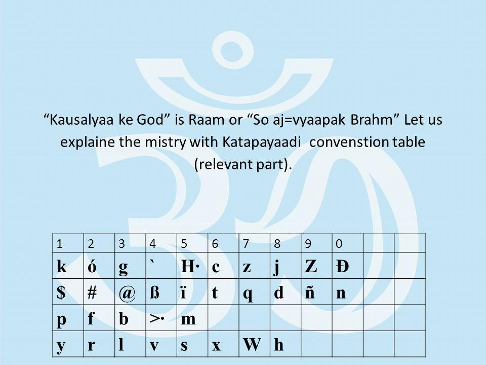 Kausalyaa ke God is Raam or So aj=vyaapak Brahm Let us explaine the mistry with Katapayaadi convenstion table (relevant part).