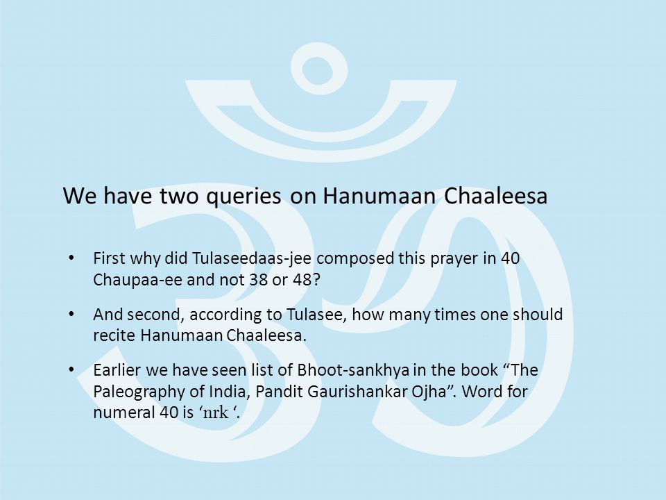 We have two queries on Hanumaan Chaaleesa First why did Tulaseedaas-jee composed this prayer in 40 Chaupaa-ee and not 38 or 48.