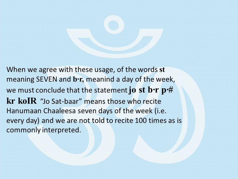 When we agree with these usage, of the words st meaning SEVEN and b·r, meanind a day of the week, we must conclude that the statement jo st b·r p·# kr koIR Jo Sat-baar means those who recite Hanumaan Chaaleesa seven days of the week (i.e.