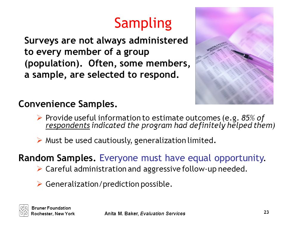 Sampling Surveys are not always administered to every member of a group (population). Often, some members, a sample, are selected to respond. Convenie