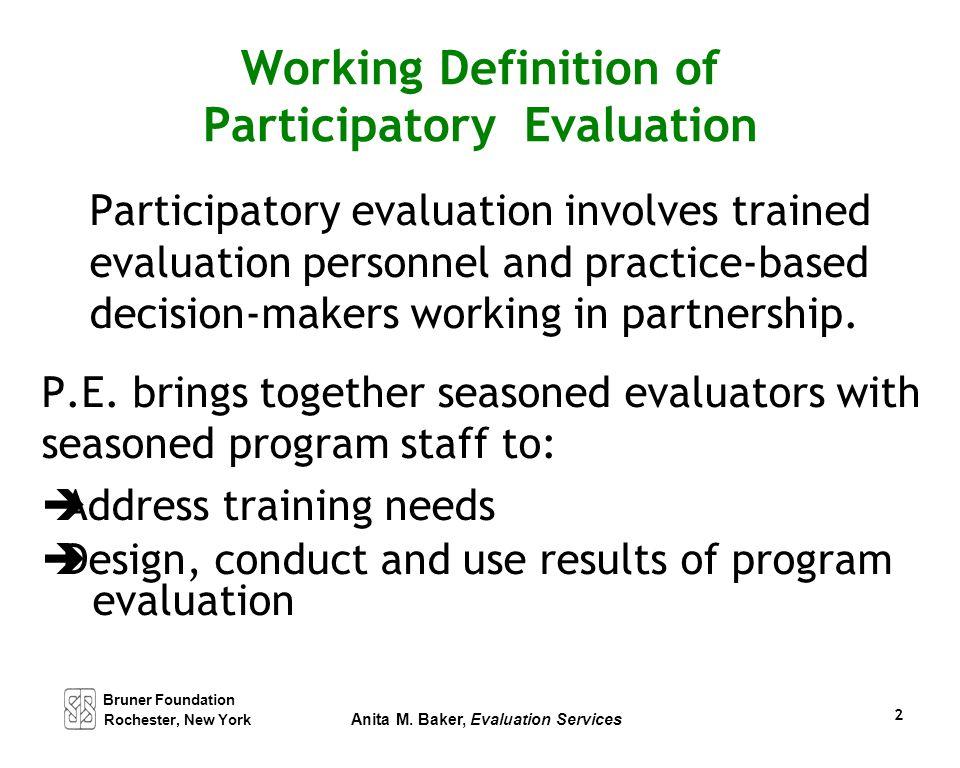 Bruner Foundation Rochester, New York Anita M. Baker, Evaluation Services 2 Working Definition of Participatory Evaluation Participatory evaluation in