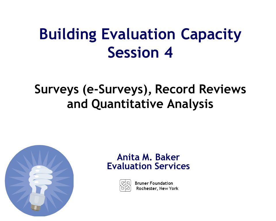 Anita M. Baker Evaluation Services Building Evaluation Capacity Session 4 Surveys (e-Surveys), Record Reviews and Quantitative Analysis Bruner Foundat