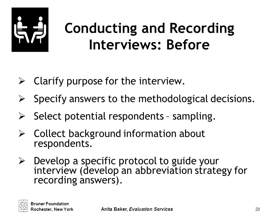 20 Conducting and Recording Interviews: Before  Clarify purpose for the interview.  Specify answers to the methodological decisions.  Select potent