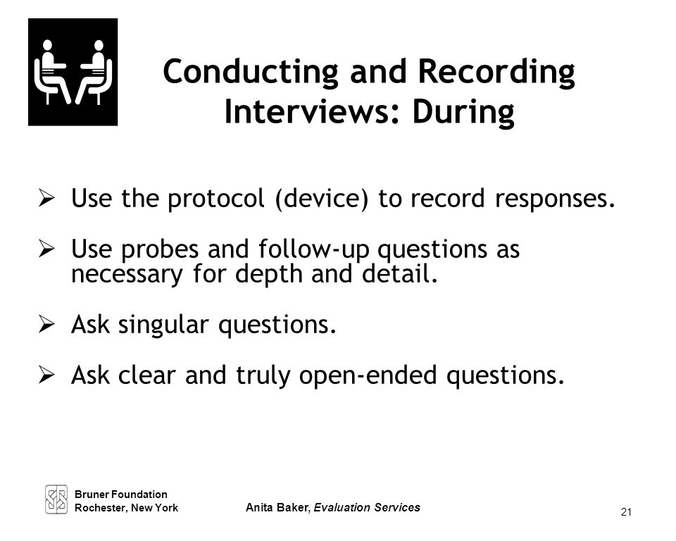 21 Conducting and Recording Interviews: During  Use the protocol (device) to record responses.  Use probes and follow-up questions as necessary for