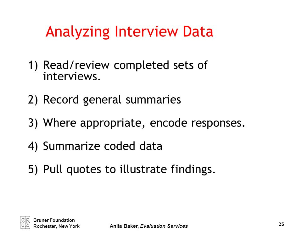 Analyzing Interview Data 1)Read/review completed sets of interviews. 2)Record general summaries 3)Where appropriate, encode responses. 4)Summarize cod