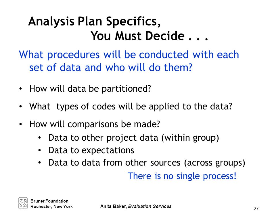 27 Analysis Plan Specifics, You Must Decide... What procedures will be conducted with each set of data and who will do them? How will data be partitio