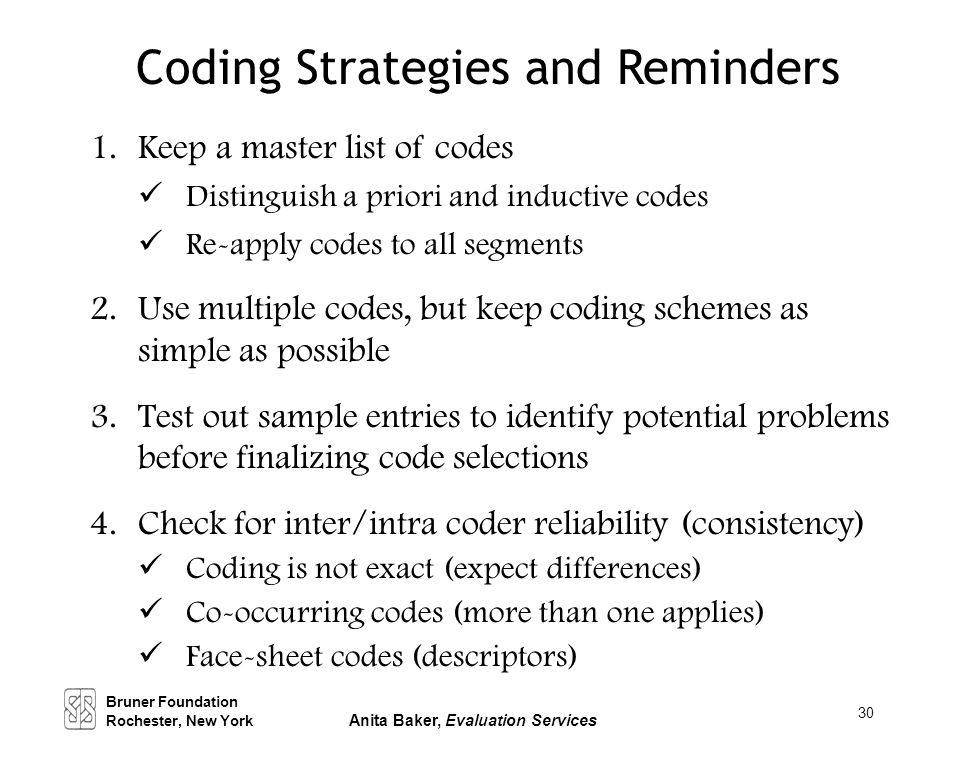 30 Coding Strategies and Reminders 1.Keep a master list of codes Distinguish a priori and inductive codes Re-apply codes to all segments 2.Use multipl