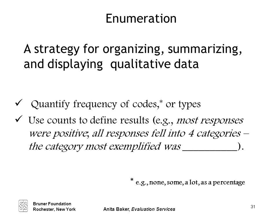 31 Enumeration Quantify frequency of codes,* or types Use counts to define results (e.g., most responses were positive; all responses fell into 4 cate