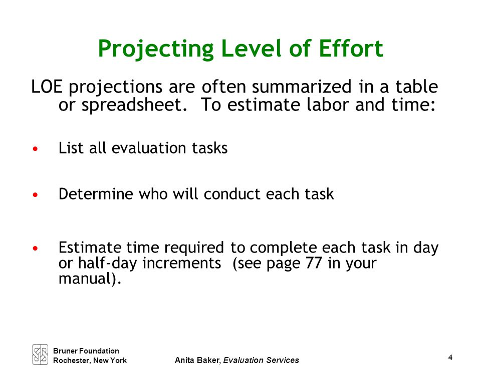 4 Projecting Level of Effort LOE projections are often summarized in a table or spreadsheet. To estimate labor and time: List all evaluation tasks Det