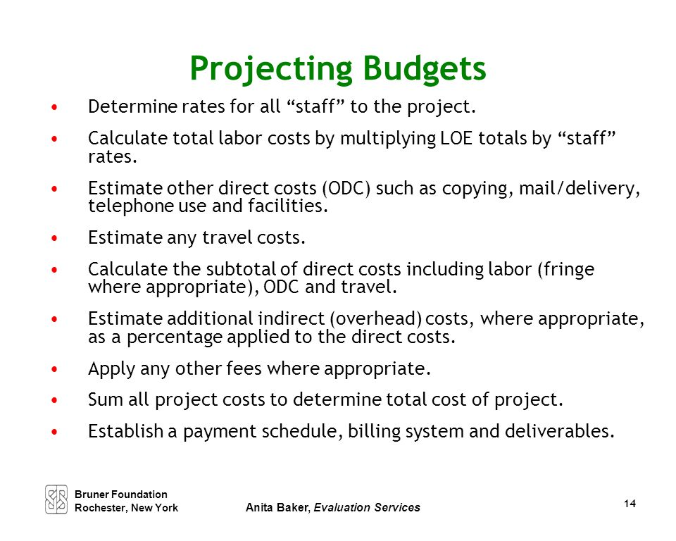 """14 Projecting Budgets Determine rates for all """"staff"""" to the project. Calculate total labor costs by multiplying LOE totals by """"staff"""" rates. Estimate"""
