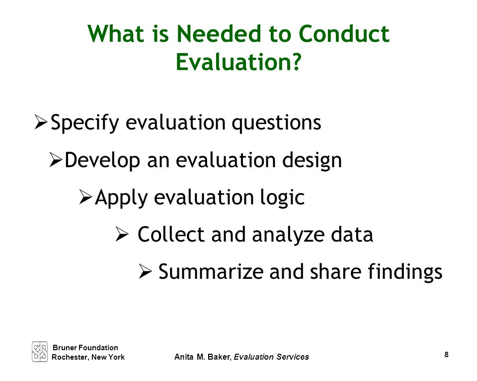 What is Needed to Conduct Evaluation?  Specify evaluation questions  Develop an evaluation design  Apply evaluation logic  Collect and analyze dat