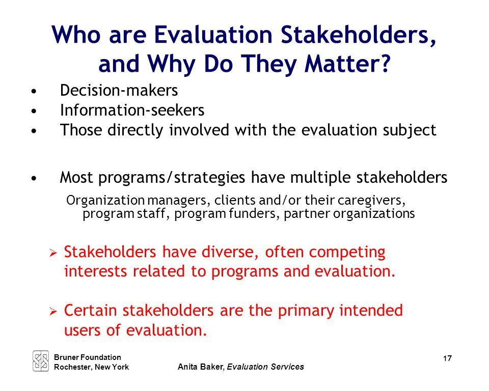 Who are Evaluation Stakeholders, and Why Do They Matter? Decision-makers Information-seekers Those directly involved with the evaluation subject Most