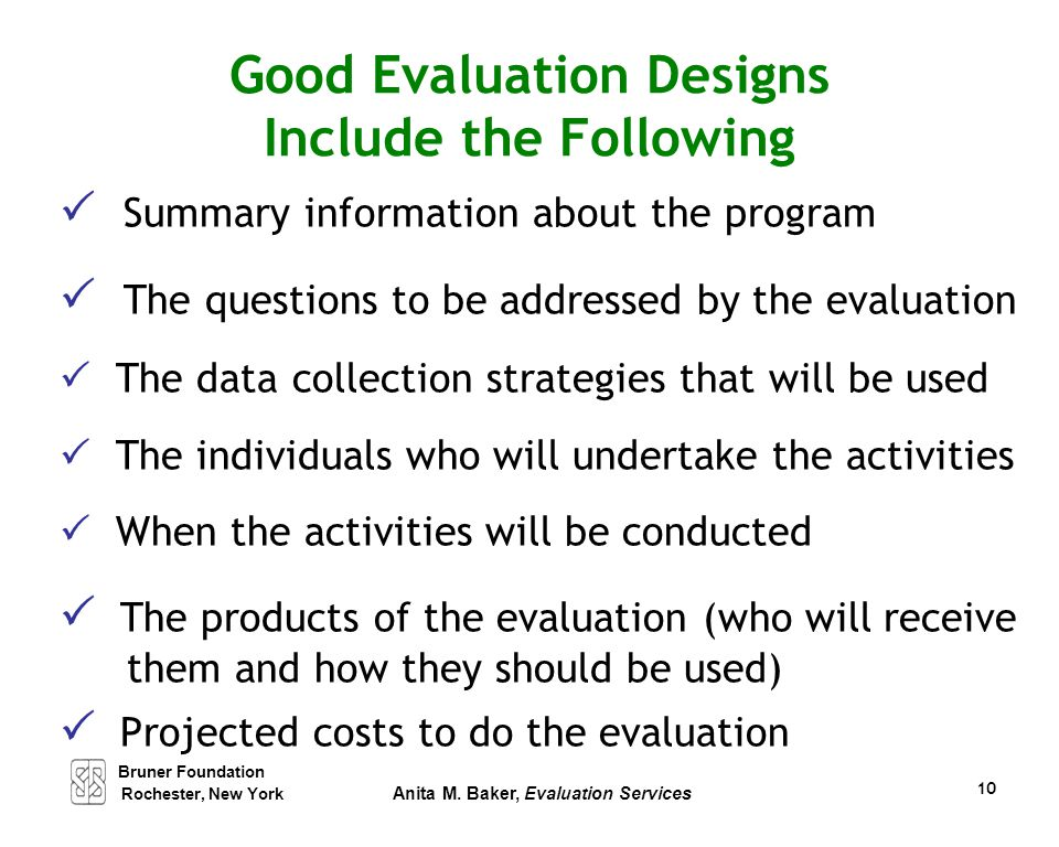 Bruner Foundation Rochester, New York Anita M. Baker, Evaluation Services 10 Good Evaluation Designs Include the Following  Summary information about
