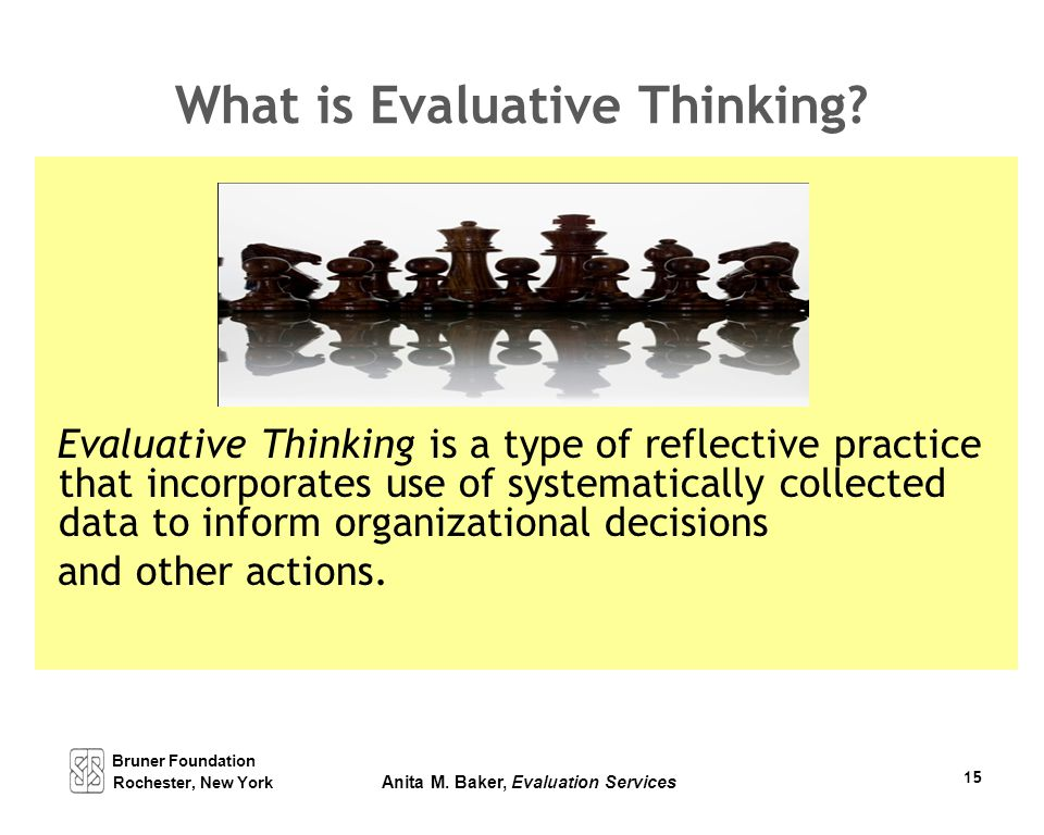 Bruner Foundation Rochester, New York Anita M. Baker, Evaluation Services 15 What is Evaluative Thinking? Evaluative Thinking is a type of reflective