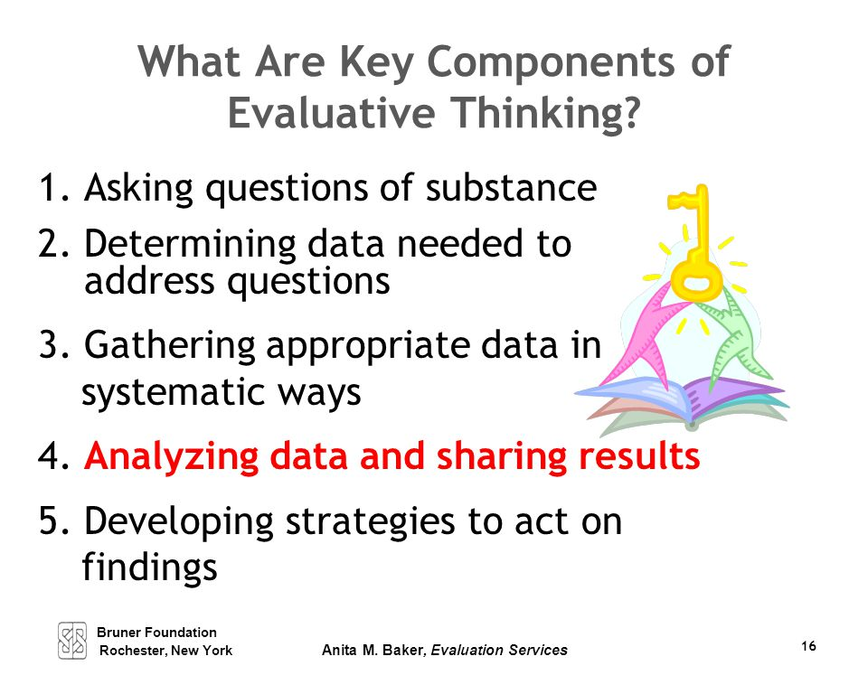 Bruner Foundation Rochester, New York Anita M. Baker, Evaluation Services 16 What Are Key Components of Evaluative Thinking? 1. Asking questions of su
