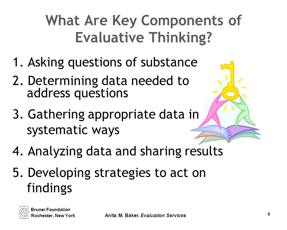 Bruner Foundation Rochester, New York Anita M. Baker, Evaluation Services II What Are Key Components of Evaluative Thinking? 1. Asking questions of su