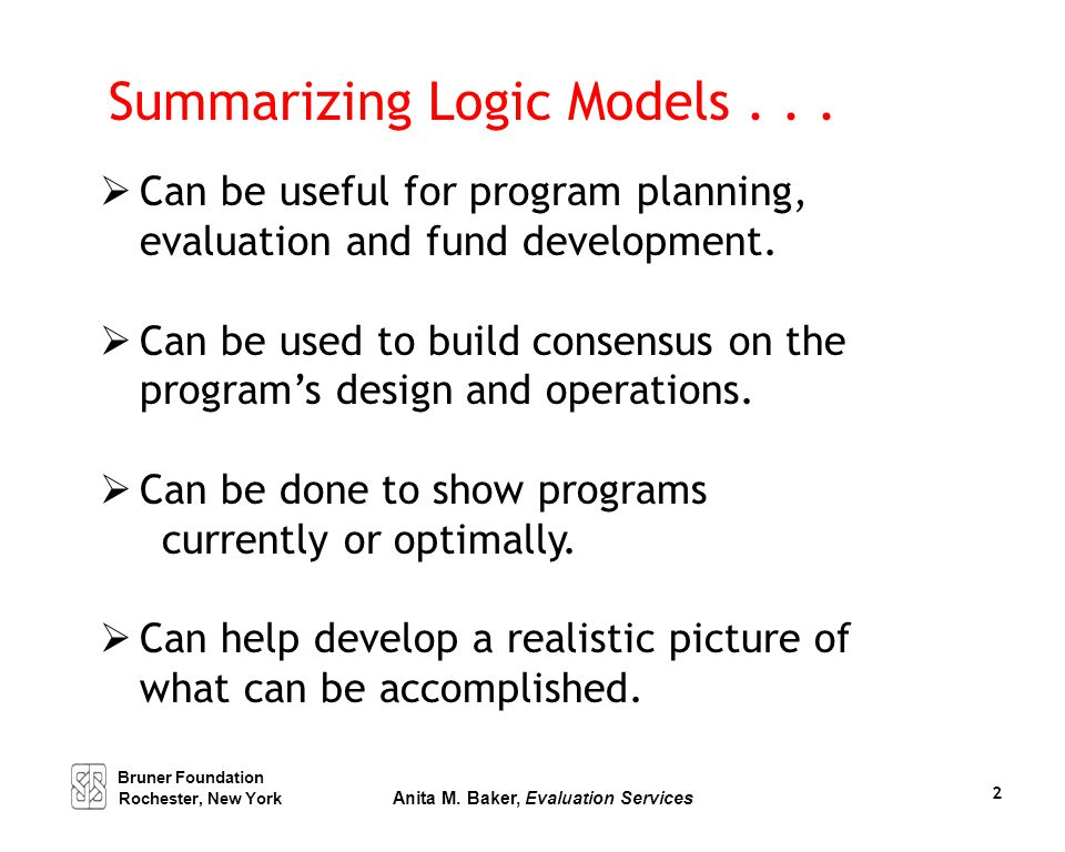2 Summarizing Logic Models...  Can be useful for program planning, evaluation and fund development.  Can be used to build consensus on the program's