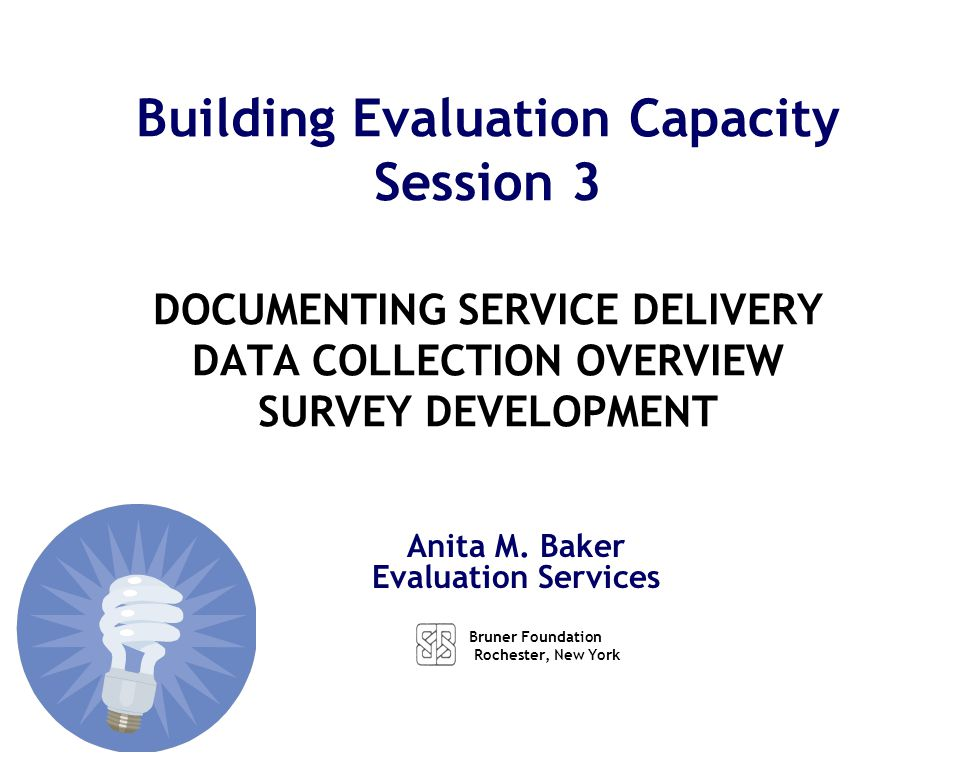 Anita M. Baker Evaluation Services Building Evaluation Capacity Session 3 DOCUMENTING SERVICE DELIVERY DATA COLLECTION OVERVIEW SURVEY DEVELOPMENT Bru