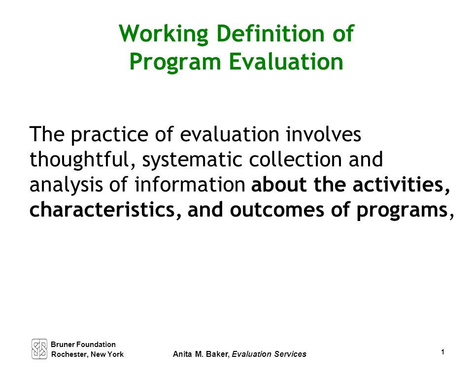 Bruner Foundation Rochester, New York Anita M. Baker, Evaluation Services 1 Working Definition of Program Evaluation The practice of evaluation involv