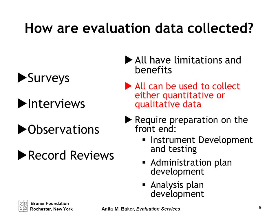 How are evaluation data collected?  Surveys  Interviews  Observations  Record Reviews  All have limitations and benefits  All can be used to col