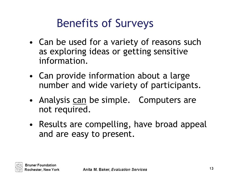 Benefits of Surveys Can be used for a variety of reasons such as exploring ideas or getting sensitive information. Can provide information about a lar
